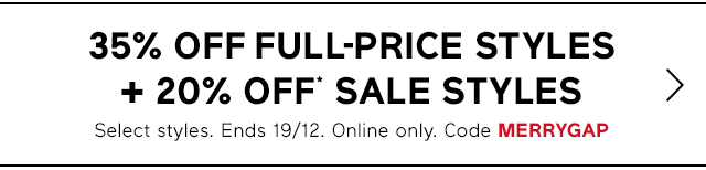35% OFF FULL-PRICE STYLES + 20% OFF* SALE STYLES | Select styles. Ends 19/12. Online only. Code MERRYGAP