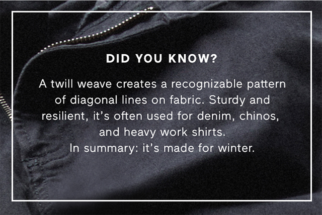 DID YOU KNOW? - A twill weave creates a recognizable pattern of diagonal lines on fabric. Sturdy and resilient, it's often used for denim, chinos, and heavy work shirts. In summary: it's made for winter.