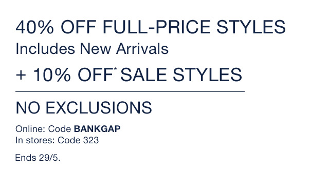 40% OFF FULL-PRICE STYLES | Includes New Arrivals | + 10% Off* SALE STYLES | NO EXCLUSIONS | Online: Code BANKGAP | In stores: Code 323 | Ends 29/5.