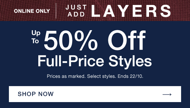 ONLINE ONLY | JUST ADD LAYERS | Up To 50% Off Full-Price Styles | Prices as marked. Select styles. Ends 22/10. | SHOP NOW →
