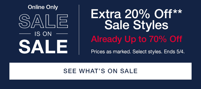 Online Only | SALE IS ON SALE | Extra 20% Off** Sale Styles | Already Up to 70% Off | Prices as marked. Select styles. Ends 5/4. | SEE WHAT'S ON SALE
