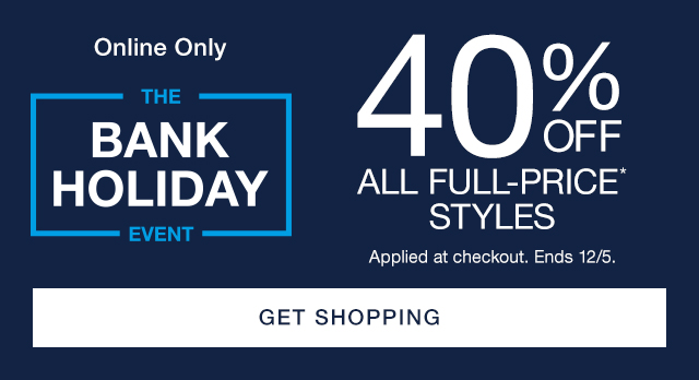Online Only | THE BANK HOLIDAY EVENT | 40% OFF ALL FULL-PRICE* STYLES | Applied at checkout. Ends 12/5. | GET SHOPPING
