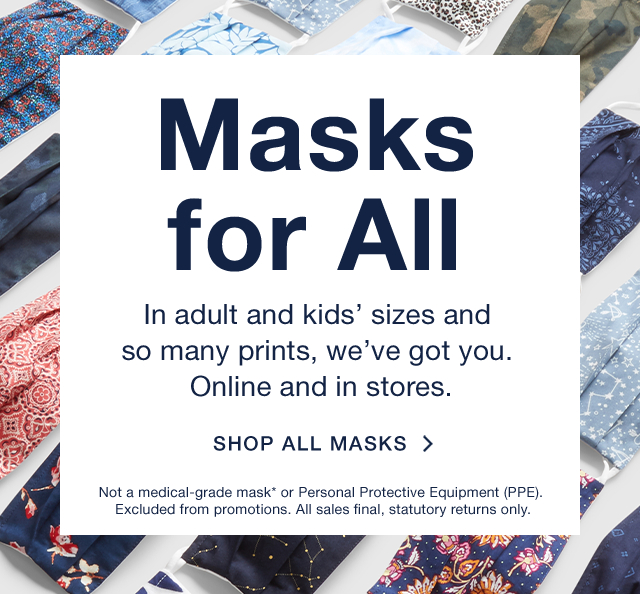 Masks for All | In adult and kids' sizes and so many prints, we've got you. Online and in stores. | SHOP ALL MASKS