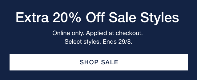 Extra 20% Off Sale Styles | Online only. Applied at checkout. Select styles. Ends 29/8. SHOP SALE